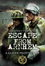 Escape from Arnhem : A Glider Pilot's Story - Godfrey Freeman