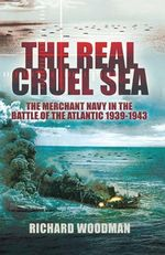 The Real Cruel Sea : The Merchant Navy in the Battle of the Atlantic 1939-1943 - Richard Woodman