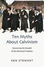 Ten Myths About Calvinism : Recovering the Breadth of the Reformed Tradition - Kenneth J. Stewart