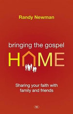 Bringing the Gospel Home : Sharing Your Faith with Family and Freinds - Randy Newman