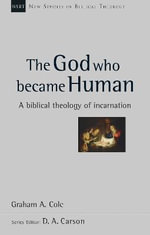 The God Who Became Human : A Biblical Theology of Incarnation - Graham A. Cole