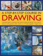 A Step-by-step Course in Drawing : A Practical Guide to Drawing, with Projects Using Soft Pencils, Conte Crayons, Charcoal and Graphite Sticks, Shown in 175 Photographs - Angela Gair