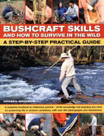 Bushcraft Skills and How to Survive in the Wild : A Step-by-step Practical Guide - Anthonio Akkermans
