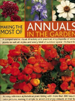 Making the Most of Annuals in the Garden : An Easy-reference Alphabetical Plant Listing and Over 300 Beautiful Colour Pictures Make it Simple to Select, Identify and Enjoy Annuals at Their Best - Richard Bird