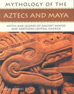Mythology of the Aztecs and Maya : Myths and Legends of Ancient Mexico and Northern Central America - David M. Jones