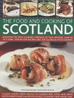 The Food and Cooking of Scotland : Discover the Rich Culinary Heritage of This Historic Land in Over 70 Classic Step-by-step Recipes and 300 Glorious Photographs - Carol Wilson