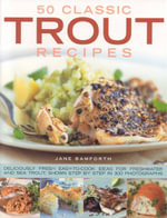 50 Classic Trout Recipes : Deliciously Fresh Easy-to-cook Ideas for Sea and Freshwater Trout, Shown Step-by-step in 300 Photographs - Jane Bamforth