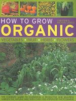 How to Grow Organic : Vegetables, Fruit, Herbs, Flowers :  Vegetables, Fruit, Herbs, Flowers - Christine Lavelle