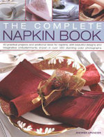 The Complete Napkin Book : 150 Practical Projects and Ideas for Napkins and Napkin Rings, with Beautiful Designs and Imaginative Embellishments Shown in Over 280 Stunning Colour Photographs - Andrea Spencer