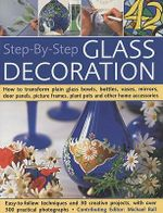 Step-by-step Glass Decoration : How to Transfrom Plain Glass Bowls, Bottles, Vases, Mirrors, Picture Frames, Plant Pots and Other Home Accessories - Michael Ball