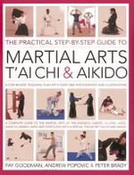 The Practical Step-by-step Guide to Martial Arts, T'ai Chi & Aikido : A Step-by-step Teaching Plan - Fay Goodman