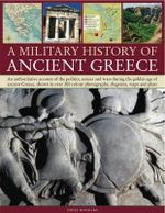 A Military History of Ancient Greece : An Authoritative Account of the Politics, Armies and Wars During the Golden Age of Ancient Greece, Shown in Mo - Nigel Rodgers