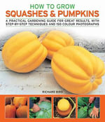 How to Grow Squashes and Pumpkins : A Practical Gardening Guide for Great Results, with Step-by-step Techniques - Richard Bird