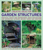 Creative Ideas for Garden Structures : Practical Advice on Decorating and Building Arches, Sheds and Shelters - Jenny Hendy