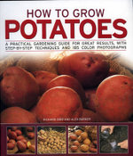 How to Grow Potatoes : A Practical Gardening Guide for Great Results with Step-by-step Techniques - Richard Bird