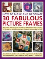 How to Make and Decorate 30 Fabulous Picture Frames : A Practical and Fun Guide to Making and Personalizing a Variety of Picture Frames with Creative a
