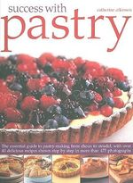 Success with Pastry : The Essential Guide to Pastry-making from Choux to Strudel, with Over 40 Delicious Recipes Shown Step-by-step - Catherine Atkinson