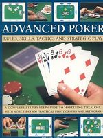 Advanced Poker : Rules, Skills, Tactics and Strategic Play : A Complete Step-By-Step Guide to Mastering the Game, with More Than 400 Photographs & Artwork - Trevor Sippets