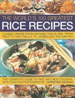 The World's 100 Greatest Rice Recipes : Classic Dishes from Around the Globe, from Risotto and Paella to Jambalaya and Biryani :  Classic Dishes from Around the Globe, from Risotto and Paella to Jambalaya and Biryani - Christine Ingram