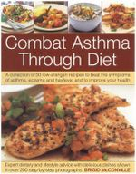 The Combat Asthma Through Diet Cookbook : A Collection of 50 Low-allergen Recipes to Beat the Symptoms of Asthma, Eczema and Hayfever and to Improve Your Health - Brigid McConville