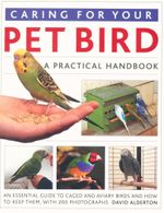 Caring for Your Pet Bird : A Practical Handbook - An Essential Guide to Caged and Aviary Birds and How to Keep Them - David Alderton