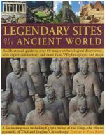 Legendary Sites of the Ancient World : An Illustrated Guide to Over 80 Major Archaeological Discoveries, with Expert Commentary and More Than 350 Photo