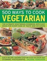 500 Ways to Cook Vegetarian : The Ultimate Fully-illustrated Vegetarian Cookbook, with Easy-to Follow Ideas for Every Taste and Occasion - Valerie Ferguson