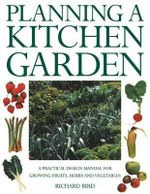 Planning a Kitchen Garden : A Practical Design Manual for Growing Fruits, Herbs and Vegetables - Richard Bird