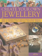 Create Your Own Jewellery : Over 100 Inspiring Ways to Make Stunning Pieces from All Kinds of Materials - Ann Kay
