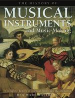 The History of Musical Instruments and Music-Making : A Complete History of Musical Forms and the Orchestra - Max Wade-Matthews