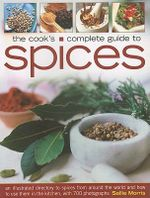 The Cook's Complete Guide to Spices : An Illustrated Directory to Spices from Around the World and How to Use Them in the Kitchen, with 700 Photographs - Sallie Morris