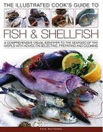 The Illustrated Cook's Guide to Fish and Shellfood : A Comprehensive Visual Identifier to the Seafood of the World with Advice on Selecting, Preparing and Cooking - Kate Whiteman
