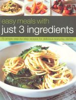 Easy Meals with Just 3 Ingredients : 75 Simple Step-by-step Recipes for Delicious Everyday Dishes - Jenny White