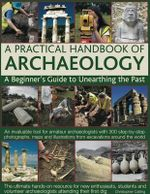 A Practical Handbook of Archaeology : A Beginner's Guide to Unearthing the Past : an Invaluable Tool for Amateur Archaeologists with 300 Step-by-step Photographs, Maps and Illustrations from Excavations Around the World - Christopher Catling
