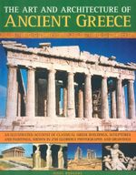 The Art and Architecture of Ancient Greece : An Illustrated Account of Classical Greek Buildings, Sculptures and Paintings, Shown in 200 Glorious Photographs and Drawings - Nigel Rodgers