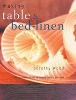 Making Table & Bed-Linen : Over 35 Projects to Add the Finishing Touch to Your Home - Dorothy Wood