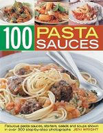 Pasta Sauces : Fabulous Pasta Sauces, Starters, Salads and Soups Shown in 300 Step-by-step Photographs - Jeni Wright