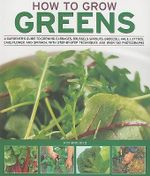 How to Grow Greens : A Gardeners Guide to Growing Cabbages, Brussels Sprouts, Broccoli, Kale, Lettuce, Cauliflower and Spinach, With Step-by-Step Techniques and over 150 P - Richard Bird