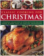 Classic Cooking for Christmas :  A Seasonal Collection of Over 100 Festive Recipes Shown in More Than 450 Tempting Photographs - Martha Day