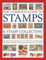 The Complete Guide to Stamps & Stamp Collecting : The Ultimate Illustrated Reference to Over 3000 of the World's Best Stamps, and a Professional Guide to Starting and Perfecting a Spectacular Collection - James A. Mackay