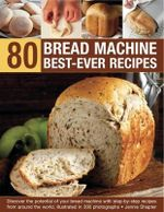 80 Bread Machine Best-ever Recipes : Discover the Potential of Your Bread Machine with Step-by-step Recipes from Around the World, Illustrated in 300 Photographs - Jennie Shapter