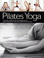 Pilates Yoga : A Dynamic Combination for Maximum Effect; Simple Exercises to Tone and Strengthen Your Body - Emily Kelly