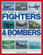 The World Encyclopedia of Fighters & Bombers :  An Illustrated History of the World's Greatest Military Aircraft, from the Pioneering Days of Air Fighti - Francis Crosby