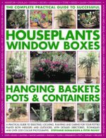 The Complete Guide to Successful Houseplants, Window Boxes, Hanging Baskets, Pots and Containers : A Practical Guide to Selecting, Locating, Planting and Caring for Potted Plants Indoors and Outdoors, with Detailed Directories, Techniques and Tips, and Over 2200 Colour Photographs - Stephanie Donaldson