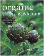 Organic Gardening : A Practical Guide to Natural Gardens, from Planning and Planting to Harvesting and Maintenance - Christine Lavelle