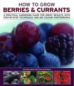 How to Grow Berries and Currants : A Practical Gardening Guide for Great Results, with Step-by-step Techniques and 185 Colour Photographs - Richard Bird