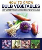 Growing Bulb Vegetables : A Practical Gardening Guide to Growing Onions, Garlic, Shallots, Leeks, Chives and Fennell, with Step-By-Step Techniqu - Richard Bird
