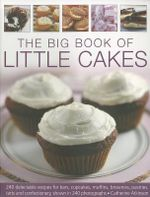 The Big Book of Little Cakes : 240 Delectable Recipes for Bars, Cupcakes, Muffins, Brownies, Pastries, Tarts and Confectionery, with Over 240 Photographs - Catherine Atkins