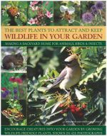 The Best Plants to Attract and Keep Wildlife in the Garden : Making a Backyard Home for Animals, Birds & Insects, Encourage Creatures Into Your Garden - Christine Lavelle