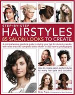 Step by Step Hairstyles: 85 Salon Looks to Create : A Comprehensive Practical Guide to Styling Your Hair for Stunning Results, with More Than 80 Complete Looks Shown in 500 How-to Photographs - Nicky Pope